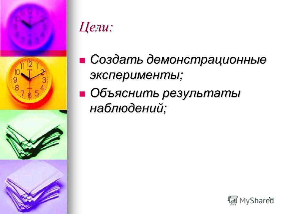 31 Цели: Создать демонстрационные эксперименты; Создать демонстрационные эксперименты; Объяснить результаты наблюдений; Объяснить результаты наблюдений;