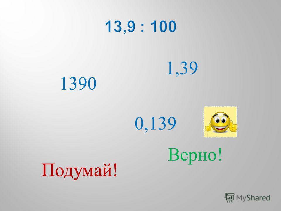 1390 0,139 1,39 Подумай ! Верно !