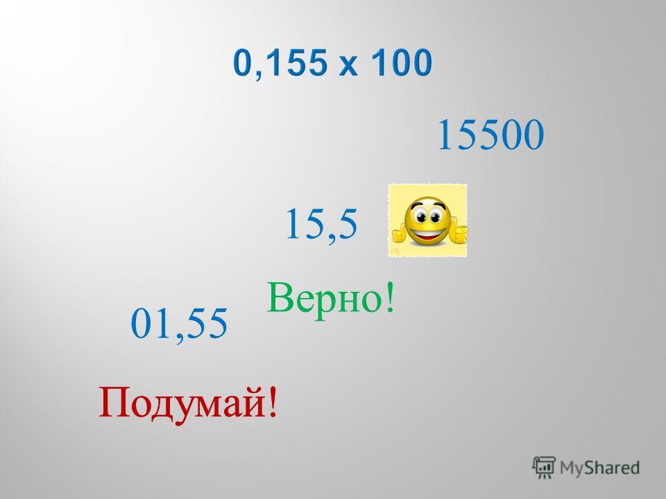 01,55 15,5 15500 Подумай ! Верно !