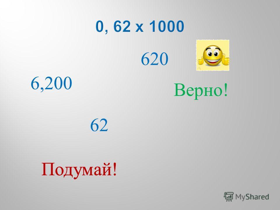 6,200 620 62 Подумай ! Верно !