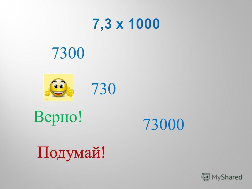7300 730 73000 Подумай ! Верно !