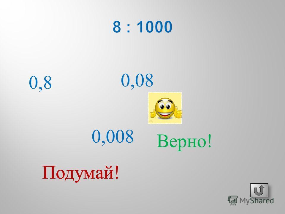 0,8 0,008 0,08 Подумай ! Верно !