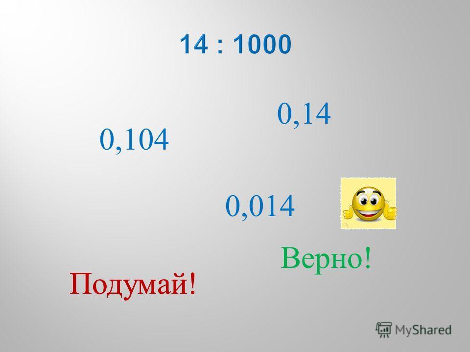 0,104 0,014 0,14 Подумай ! Верно !