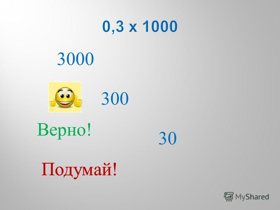 3000 300 30 Подумай ! Верно !