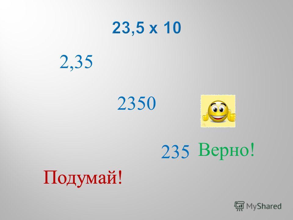 2,35 235 2350 Подумай ! Верно !