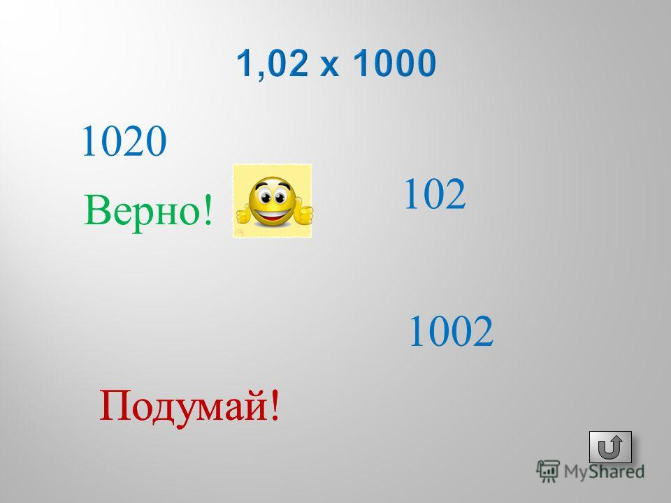 102 1020 1002 Подумай ! Верно !