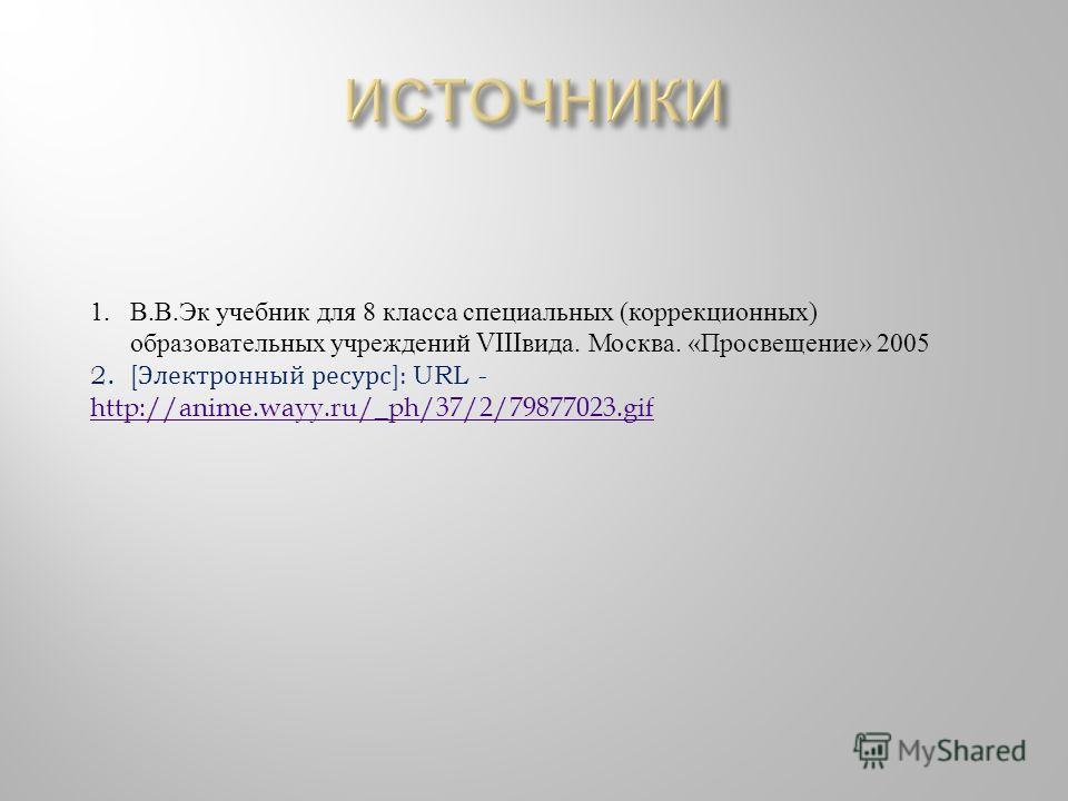1.В. В. Эк учебник для 8 класса специальных ( коррекционных ) образовательных учреждений VIII вида. Москва. « Просвещение » 2005 2.[ Электронный ресурс ] : URL - http://anime.wayy.ru/_ph/37/2/79877023.gif