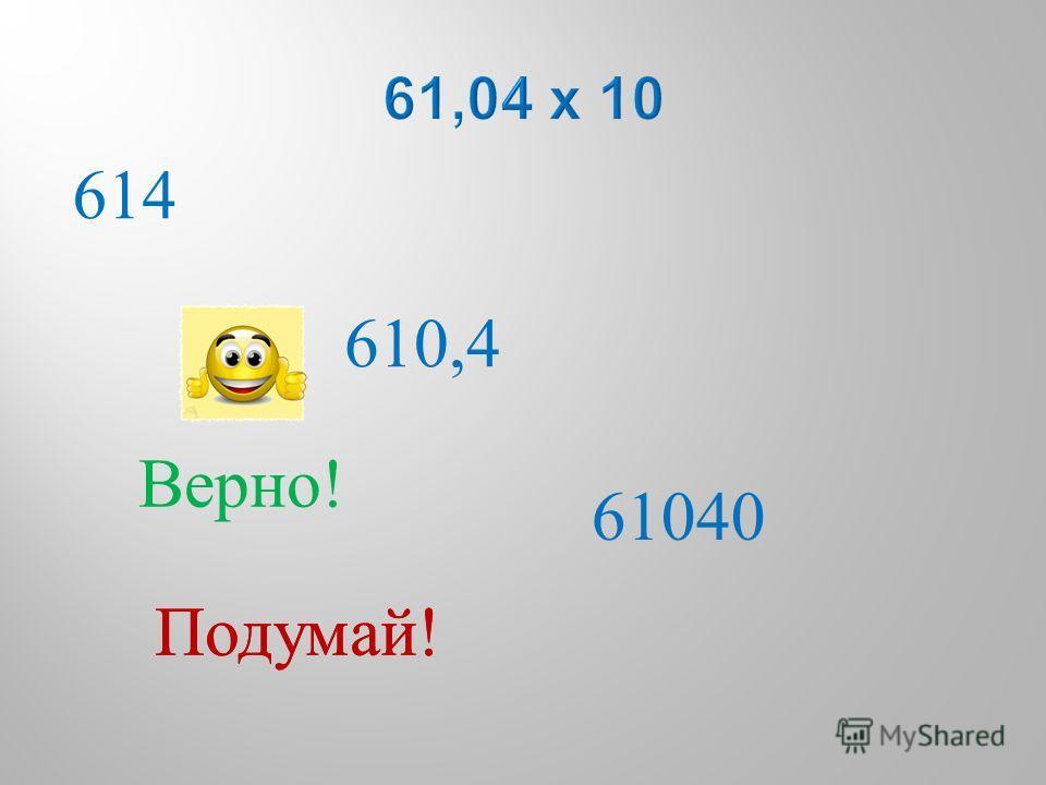 614 610,4 61040 Подумай ! Верно !