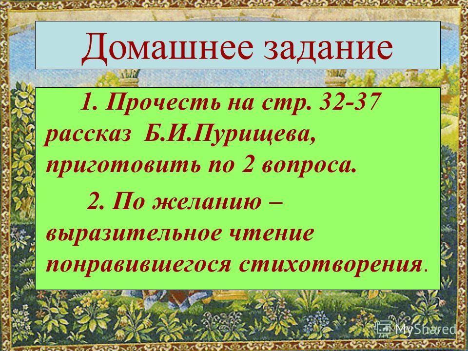 1. Прочесть на стр. 32-37 рассказ Б.И.Пурищева, приготовить по 2 вопроса. 2. По желанию – выразительное чтение понравившегося стихотворения. Домашнее задание