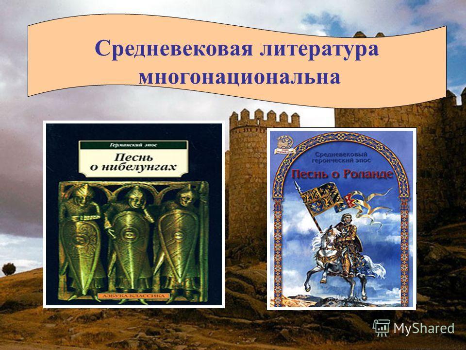 Средневековая литература многонациональна Немецкий героический эпос Французский героический эпос