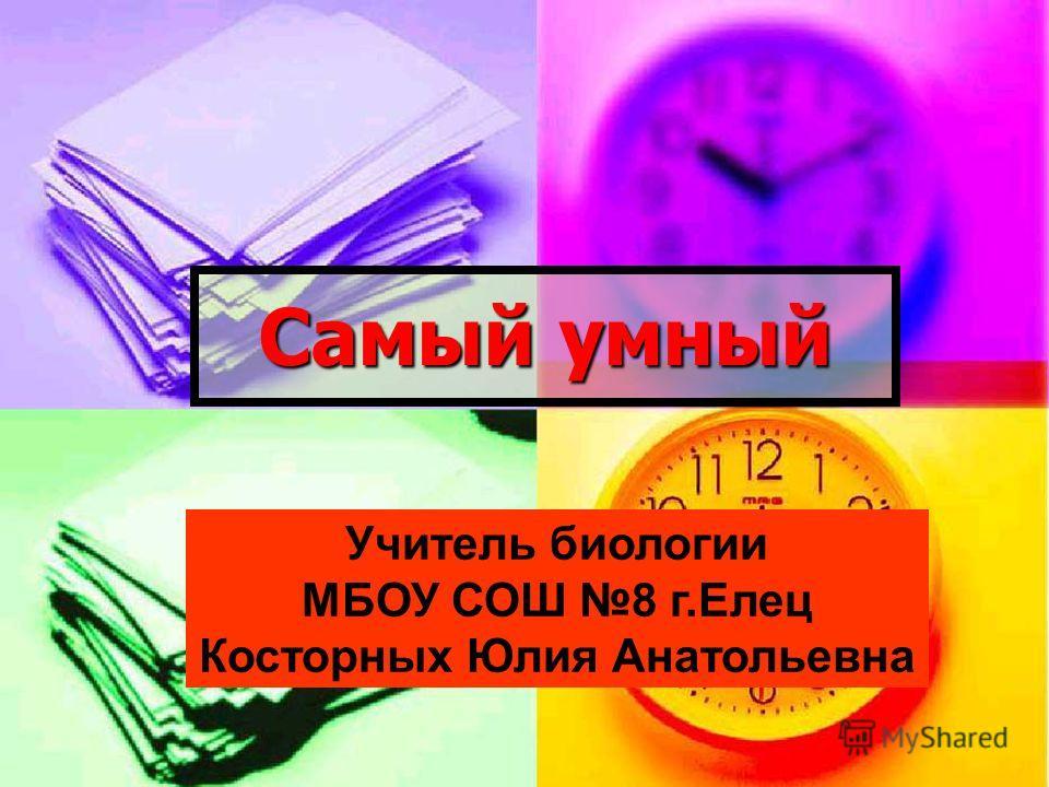 Самый умный Учитель биологии МБОУ СОШ 8 г.Елец Косторных Юлия Анатольевна