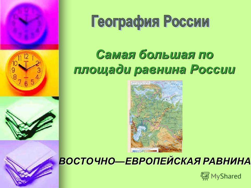 Самая большая по площади равнина России ВОСТОЧНОЕВРОПЕЙСКАЯ РАВНИНА
