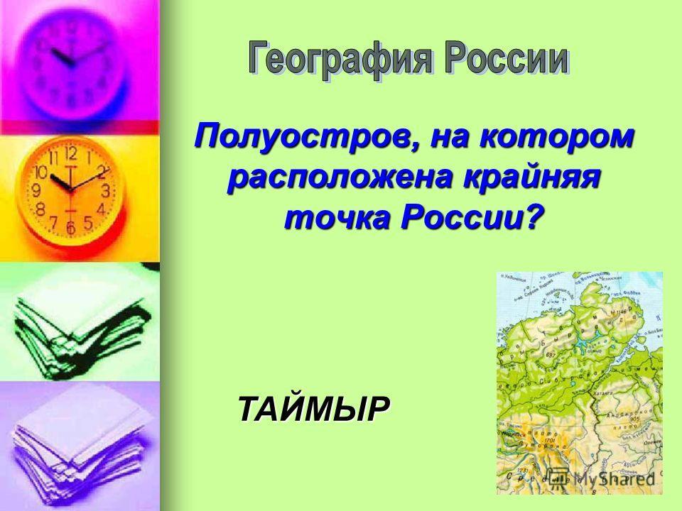 Полуостров, на котором расположена крайняя точка России? ТАЙМЫР