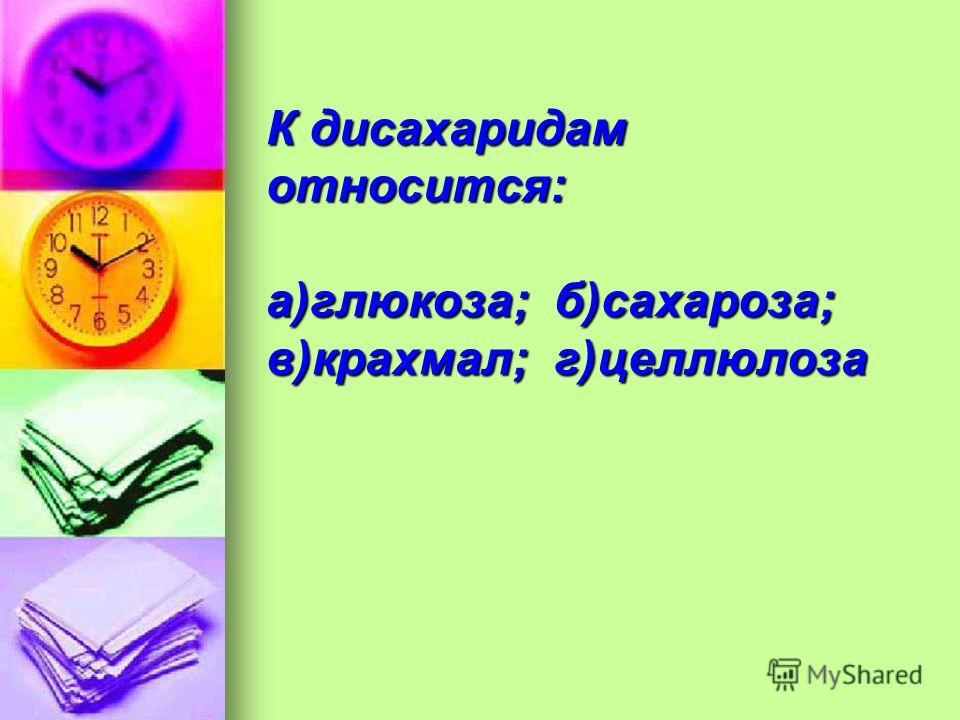 К дисахаридам относится: а)глюкоза;б)сахароза; в)крахмал;г)целлюлоза