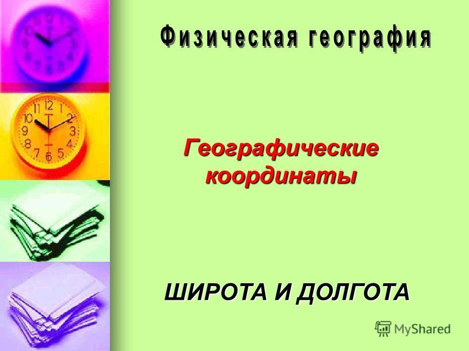 Географические координаты ШИРОТА И ДОЛГОТА