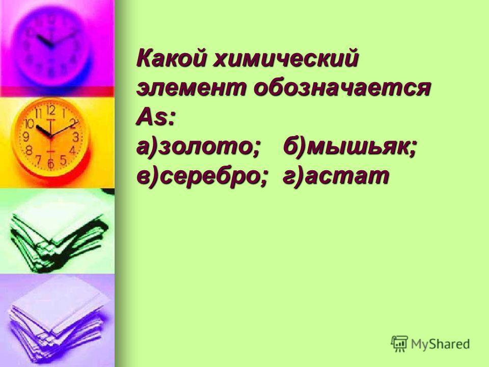 Какой химический элемент обозначается As: а)золото;б)мышьяк; в)серебро;г)астат