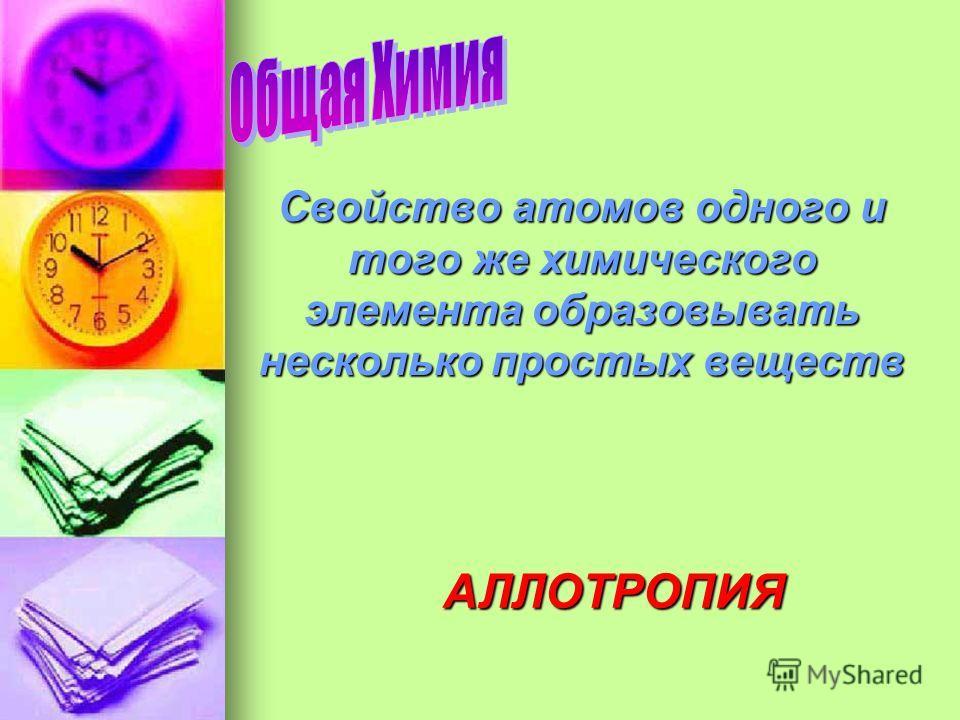 Свойство атомов одного и того же химического элемента образовывать несколько простых веществ АЛЛОТРОПИЯ
