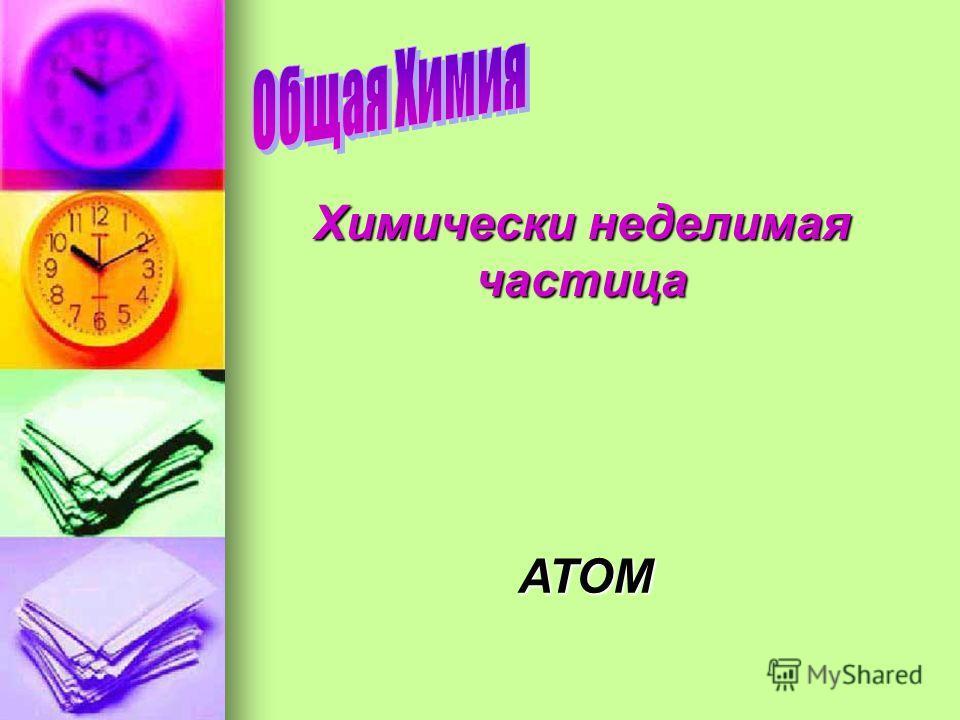 Химически неделимая частица АТОМ