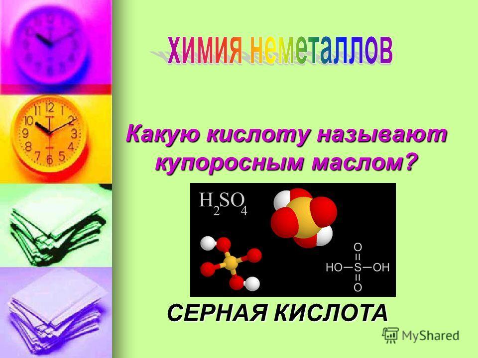 Какую кислоту называют купоросным маслом? СЕРНАЯ КИСЛОТА