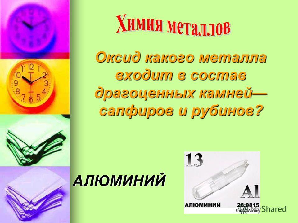Оксид какого металла входит в состав драгоценных камней сапфиров и рубинов? АЛЮМИНИЙ