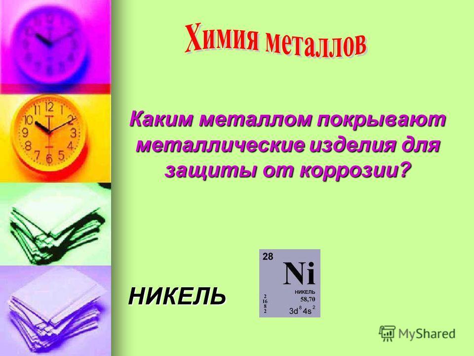 Каким металлом покрывают металлические изделия для защиты от коррозии? НИКЕЛЬ