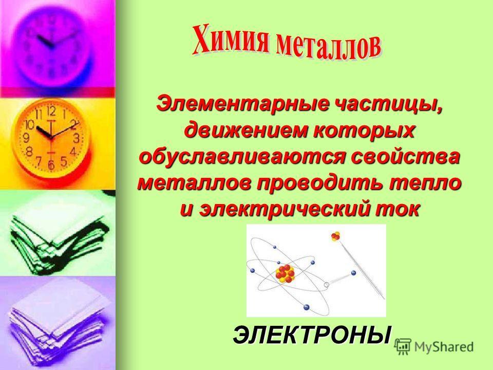 Элементарные частицы, движением которых обуславливаются свойства металлов проводить тепло и электрический ток ЭЛЕКТРОНЫ