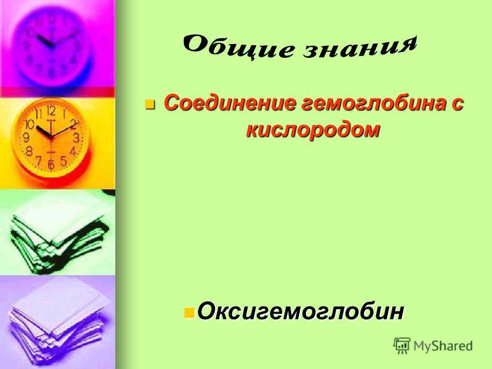 Соединение гемоглобина с кислородом Соединение гемоглобина с кислородом Оксигемоглобин Оксигемоглобин