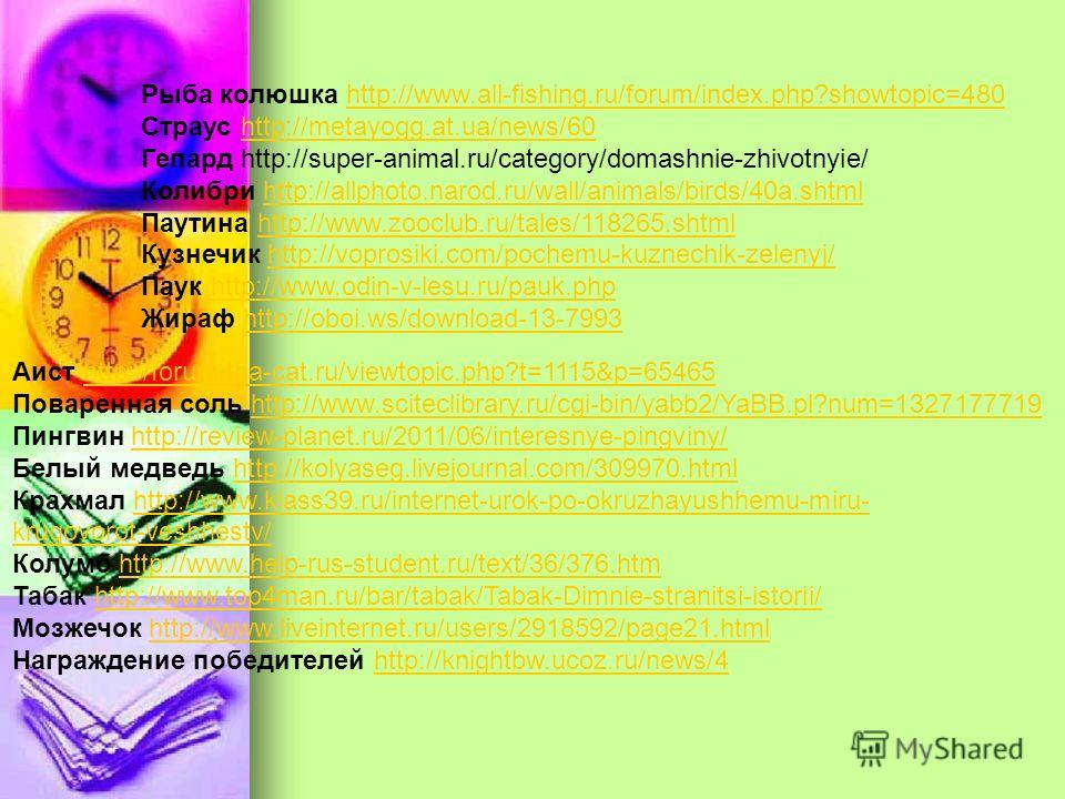 Рыба колюшка http://www.all-fishing.ru/forum/index.php?showtopic=480http://www.all-fishing.ru/forum/index.php?showtopic=480 Страус http://metayogg.at.ua/news/60http://metayogg.at.ua/news/60 Гепард http://super-animal.ru/category/domashnie-zhivotnyie/