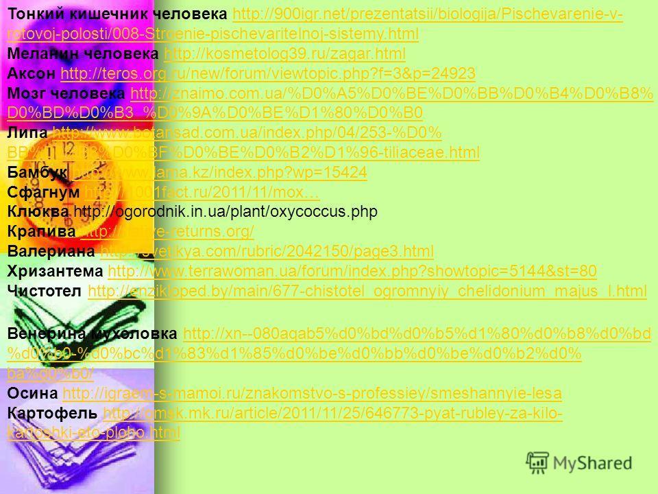Тонкий кишечник человека http://900igr.net/prezentatsii/biologija/Pischevarenie-v-http://900igr.net/prezentatsii/biologija/Pischevarenie-v- rotovoj-polosti/008-Stroenie-pischevaritelnoj-sistemy.html Меланин человека http://kosmetolog39.ru/zagar.htmlh