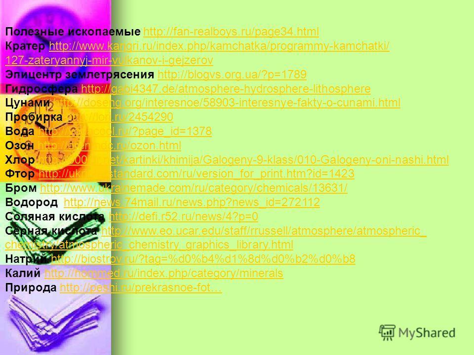 Полезные ископаемые http://fan-realboys.ru/page34.htmlhttp://fan-realboys.ru/page34. html Кратер http://www.kangri.ru/index.php/kamchatka/programmy-kamchatki/http://www.kangri.ru/index.php/kamchatka/programmy-kamchatki/ 127-zateryannyj-mir-vulkanov-i