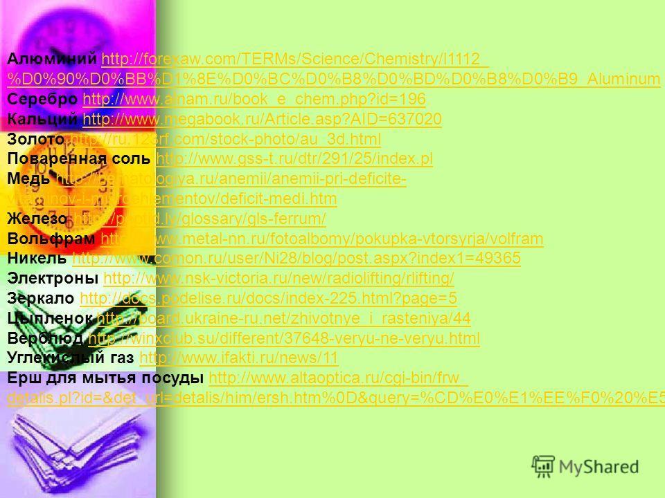 Алюминий http://forexaw.com/TERMs/Science/Chemistry/l1112_http://forexaw.com/TERMs/Science/Chemistry/l1112_ %D0%90%D0%BB%D1%8E%D0%BC%D0%B8%D0%BD%D0%B8%D0%B9_Aluminum Серебро http://www.alnam.ru/book_e_chem.php?id=196http://www.alnam.ru/book_e_chem.ph