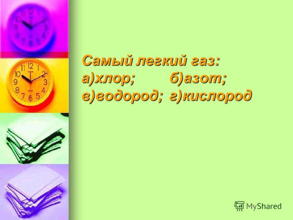 Самый легкий газ: а)хлор;б)азот; в)водород;г)кислород