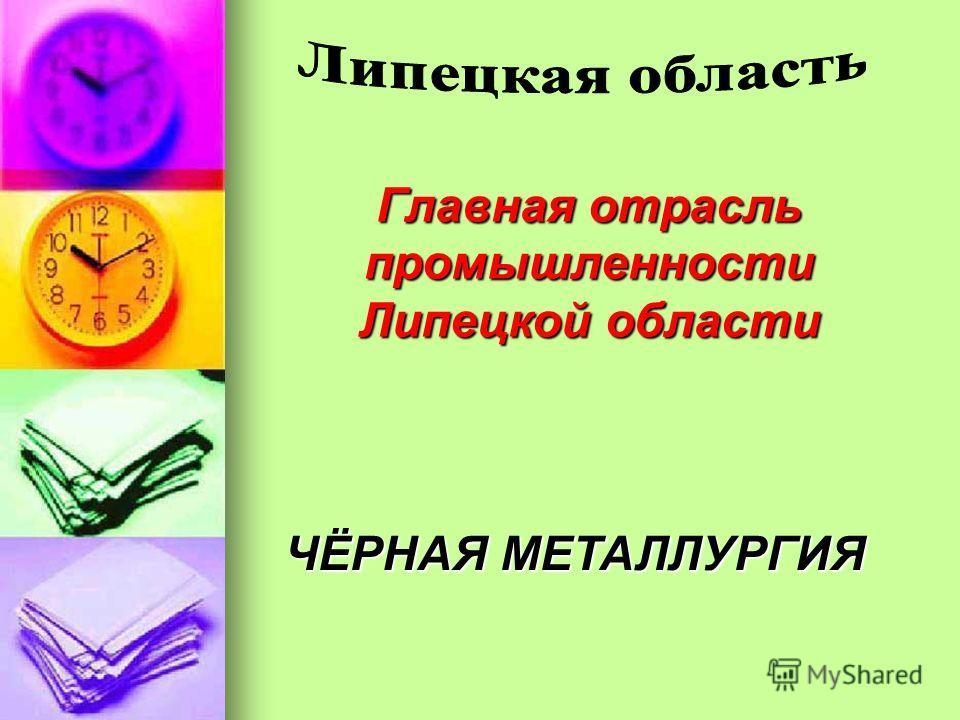 Главная отрасль промышленности Липецкой области ЧЁРНАЯ МЕТАЛЛУРГИЯ
