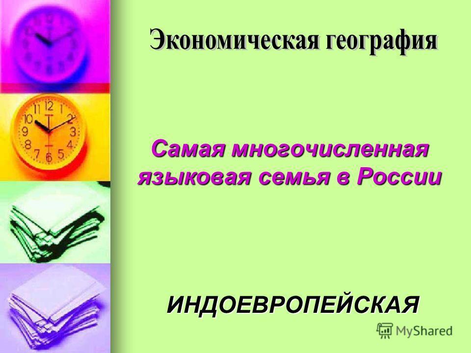 Самая многочисленная языковая семья в России ИНДОЕВРОПЕЙСКАЯ