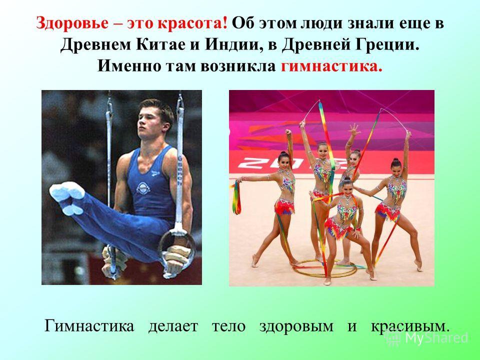 Здоровье – это красота! Об этом люди знали еще в Древнем Китае и Индии, в Древней Греции. Именно там возникла гимнастика. Гимнастика делает тело здоровым и красивым.