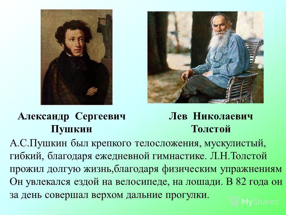 Александр Сергеевич Пушкин Лев Николаевич Толстой А.С.Пушкин был крепкого телосложения, мускулистый, гибкий, благодаря ежедневной гимнастике. Л.Н.Толстой прожил долгую жизнь,благодаря физическим упражнениям Он увлекался ездой на велосипеде, на лошади