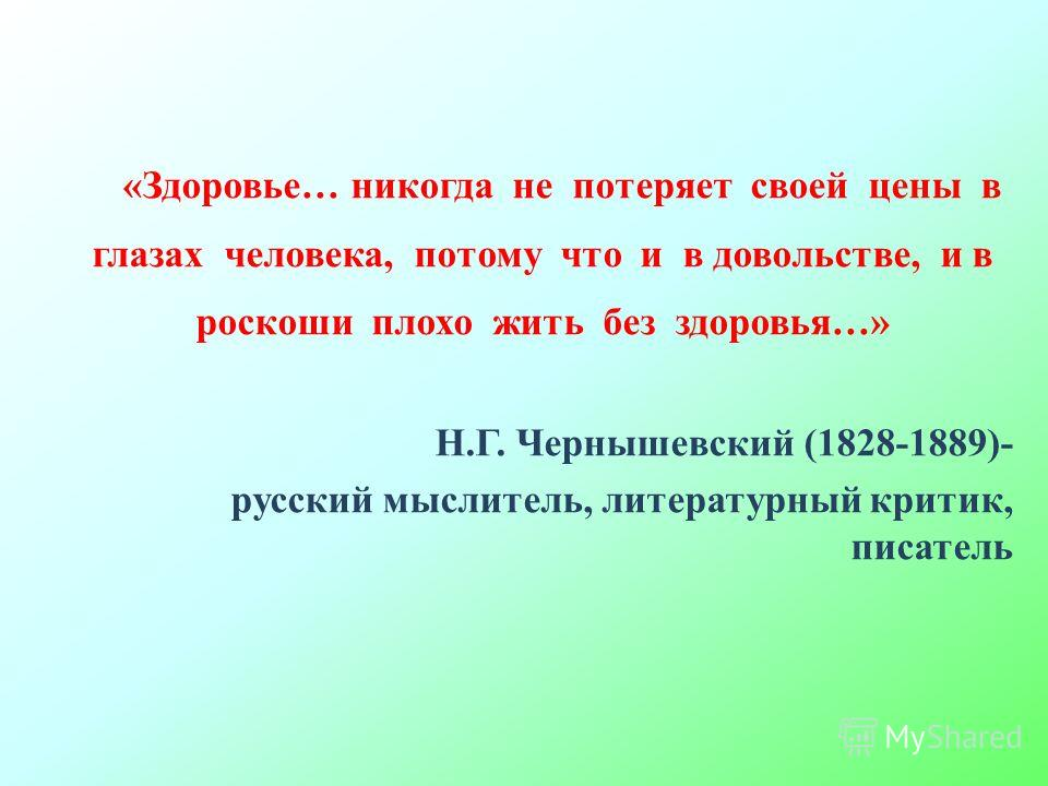 «Здоровье… никогда не потеряет своей цены в глазах человека, потому что и в довольстве, и в роскоши плохо жить без здоровья…» Н.Г. Чернышевский (1828-1889)- русский мыслитель, литературный критик, писатель