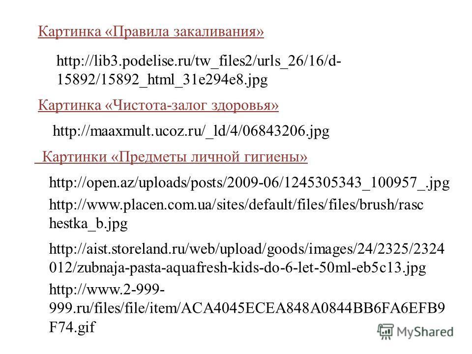 Картинка «Правила закаливания» http://lib3.podelise.ru/tw_files2/urls_26/16/d- 15892/15892_html_31e294e8. jpg Картинка «Чистота-залог здоровья» http://maaxmult.ucoz.ru/_ld/4/06843206. jpg Картинки «Предметы личной гигиены» http://open.az/uploads/post