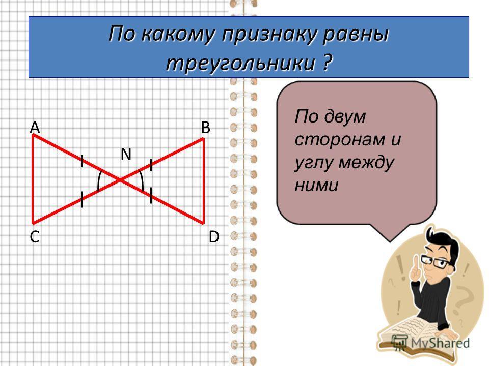 По какому признаку равны треугольники ? А В N С D По двум сторонам и углу между ними