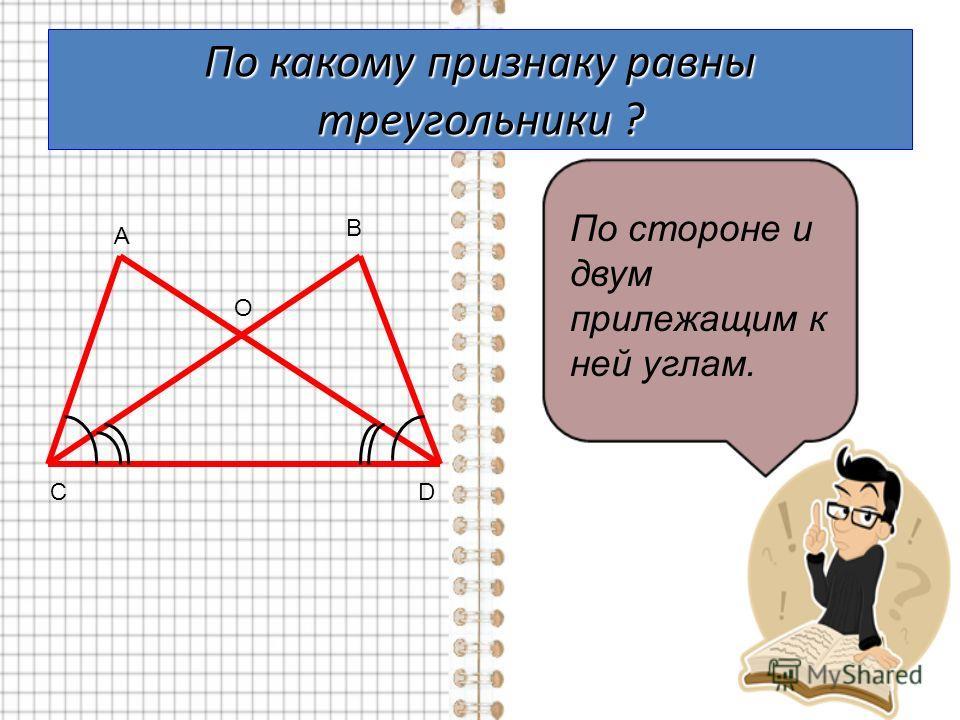 По какому признаку равны треугольники ? А В СD O По стороне и двум прилежащим к ней углам.
