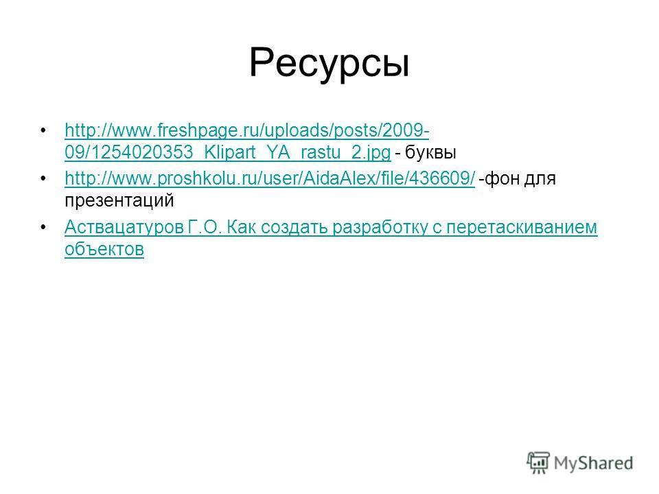 Ресурсы http://www.freshpage.ru/uploads/posts/2009- 09/1254020353_Klipart_YA_rastu_2. jpg - буквыhttp://www.freshpage.ru/uploads/posts/2009- 09/1254020353_Klipart_YA_rastu_2. jpg http://www.proshkolu.ru/user/AidaAlex/file/436609/ -фон для презентаций