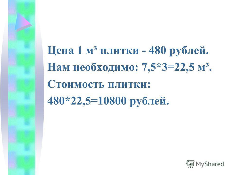 Цена 1 м³ плитки - 480 рублей. Нам необходимо: 7,5*3=22,5 м³. Стоимость плитки: 480*22,5=10800 рублей.