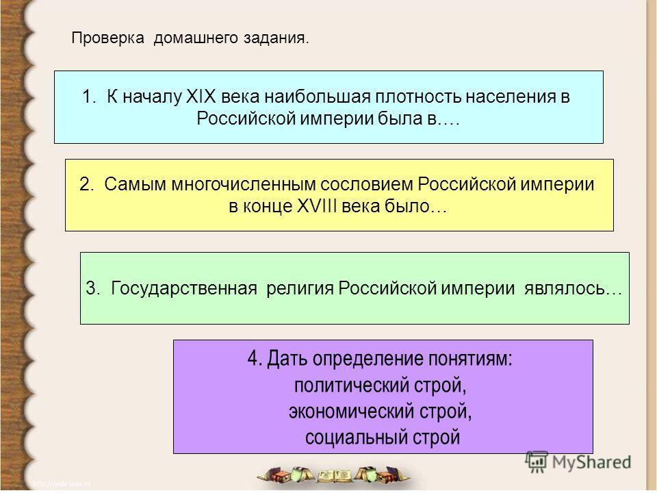 Проверка домашнего задания. 1. К началу XIX века наибольшая плотность населения в Российской империи была в…. 2. Самым многочисленным сословием Российской империи в конце XVIII века было… 3. Государственная религия Российской империи являлось… 4. Дат