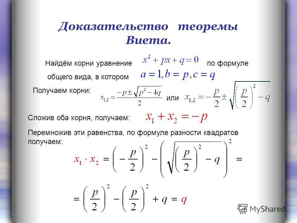 Найдём корни уравнение по формуле общего вида, в котором Доказательство теоремы Виета. Получаем корни: или Сложив оба корня, получаем: Перемножив эти равенства, по формуле разности квадратов получаем: