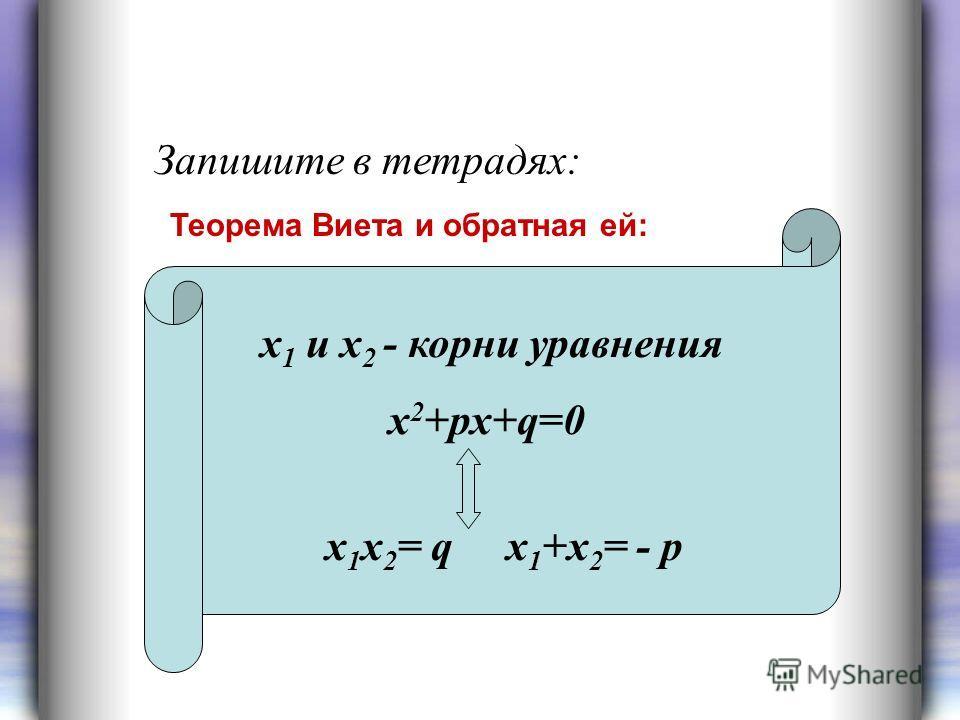 Запишите в тетрадях: х 1 и х 2 - корни уравнения х 2 +рх+q=0 x 1 х 2 = q х 1 +х 2 = - р Теорема Виета и обратная ей: