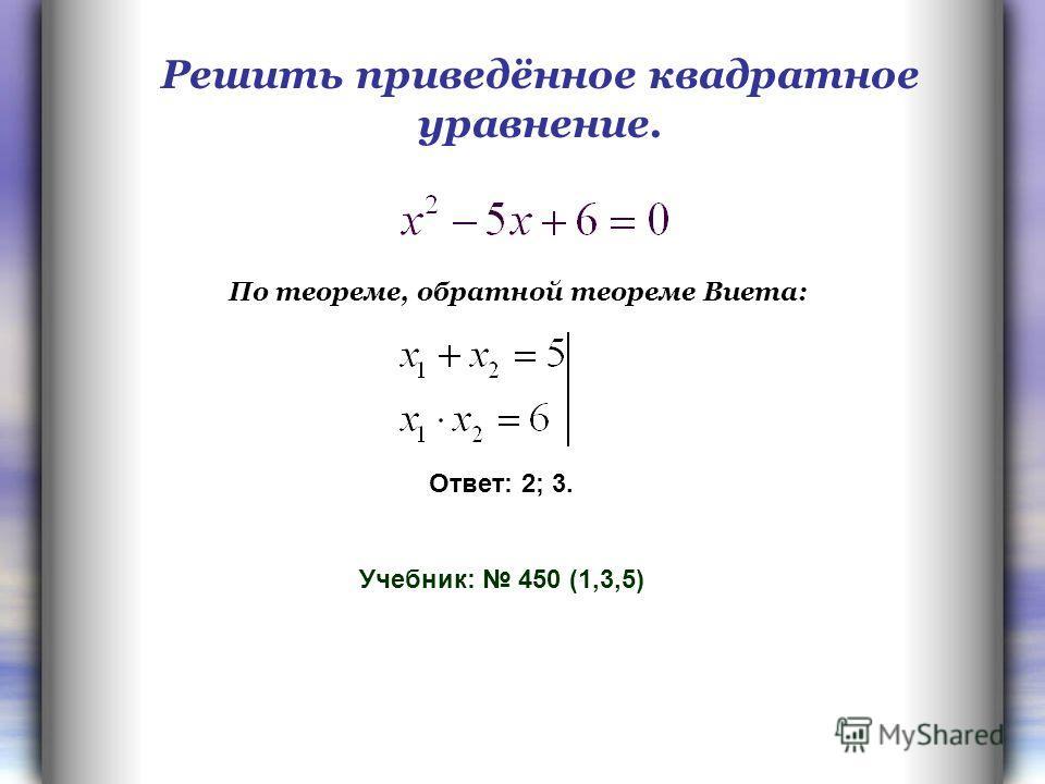Решить приведённое квадратное уравнение. Ответ: 2; 3. Учебник: 450 (1,3,5) По теореме, обратной теореме Виета: