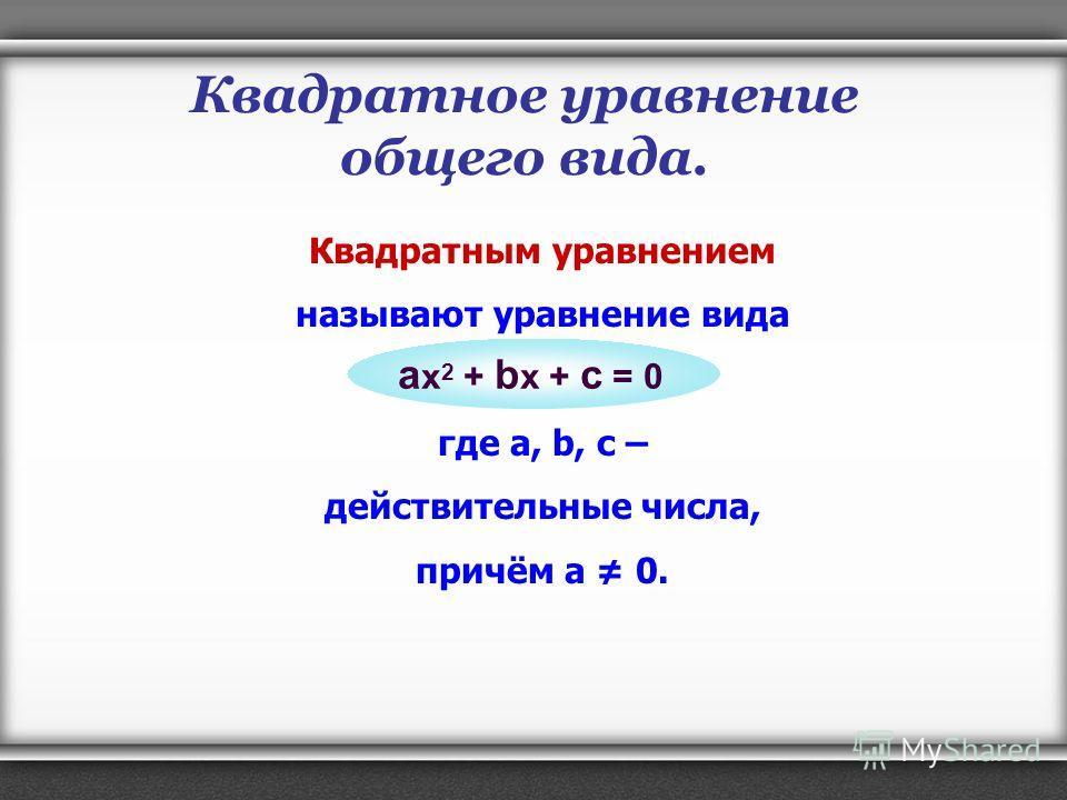 Квадратное уравнение общего вида. Квадратным уравнением называют уравнение вида где a, b, c – действительные числа, причём а 0. a x 2 + b x + c = 0