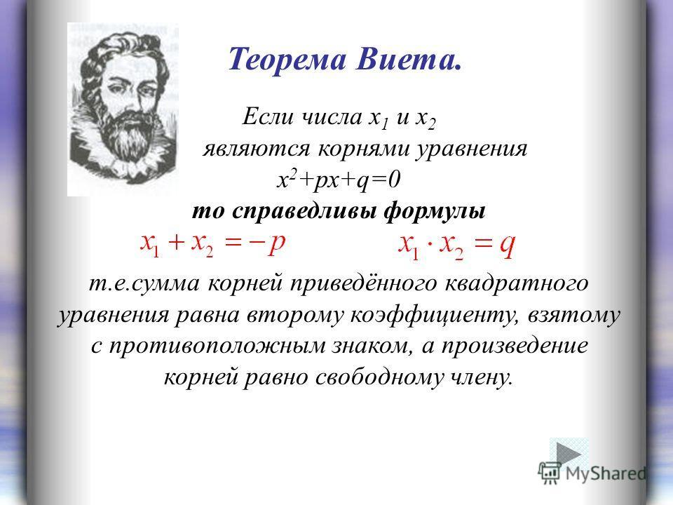Если числа х 1 и х 2 являются корнями уравнения х 2 +рх+q=0 то справедливы формулы т.е.сумма корней приведённого квадратного уравнения равна второму коэффициенту, взятому с противоположным знаком, а произведение корней равно свободному члену. Теорема