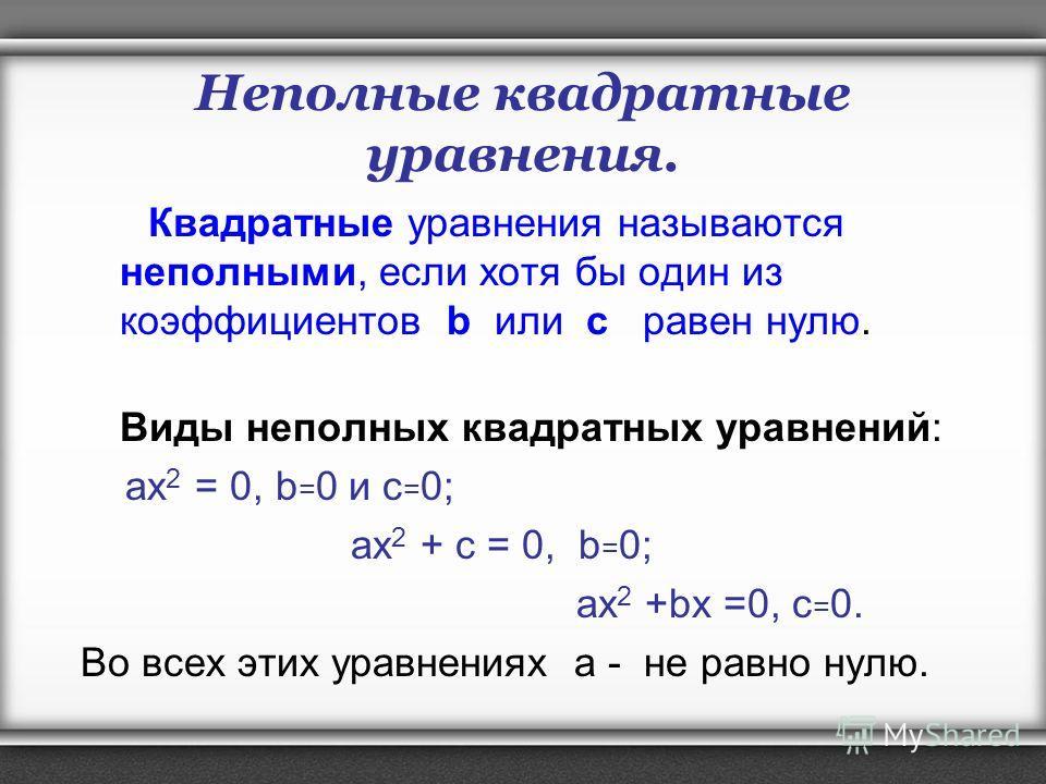 Неполные квадратные уравнения. Квадратные уравнения называются неполными, если хотя бы один из коэффициентов b или с равен нулю. Виды неполных квадратных уравнений: ах 2 = 0, b = 0 и с = 0; ах 2 + с = 0, b = 0; ах 2 +bx =0, с = 0. Во всех этих уравне