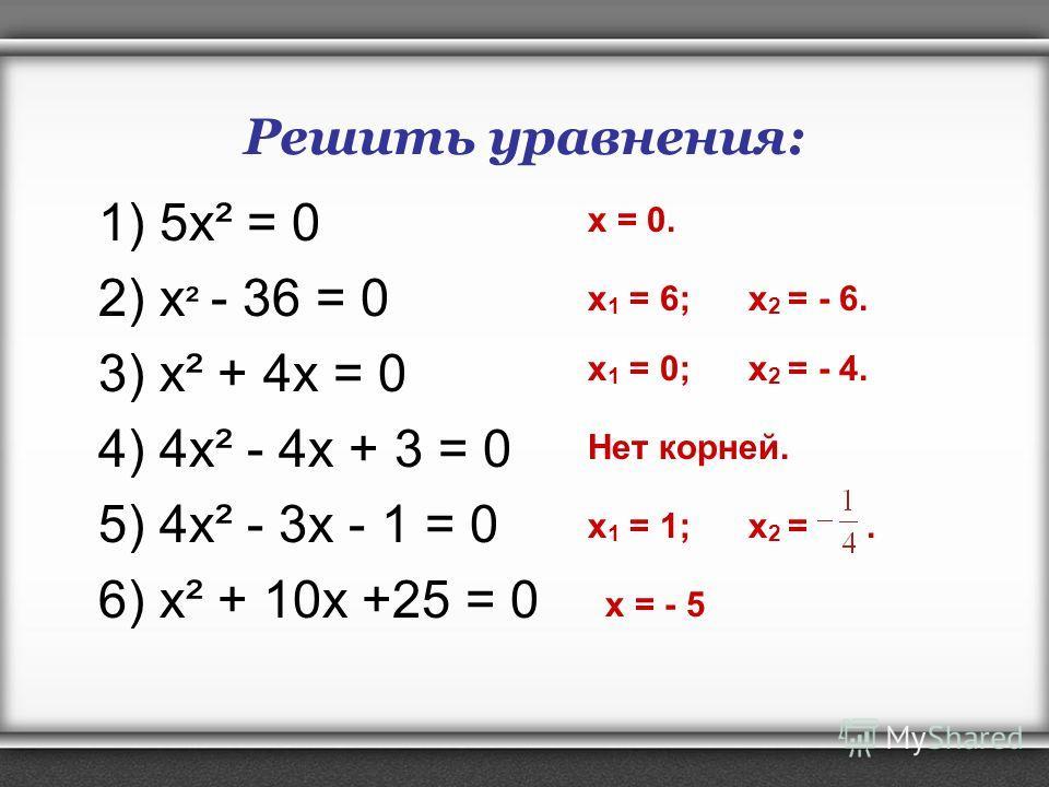 Решить уравнения: 1) 5 х² = 0 2) х ² - 36 = 0 3) х² + 4x = 0 4) 4 х² - 4x + 3 = 0 5) 4 х² - 3x - 1 = 0 6) х² + 10x +25 = 0 x 1 = 1; x 2 =. x 1 = 6; x 2 = - 6. x 1 = 0; x 2 = - 4. Нет корней. x = 0. x = - 5